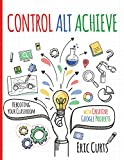 Control Alt Achieve: Rebooting Your Classroom with Creative Google Projects (English Edition)