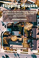 Flipping Houses: Learn How to Use House Flipping Strategies to Generate Maximum Cash Flow with Little Investment Extended Edition