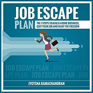 Job Escape Plan     The 7 Steps to Build a Home Business, Quit your Job & Enjoy the Freedom              By:                                                                                                                                 Jyotsna Ramachandran                               Narrated by:                                                                                                                                 Jessica Geffen,                                                                                        Michael Colman                      Length: 2 hrs and 12 mins     79 ratings     Overall 4.3