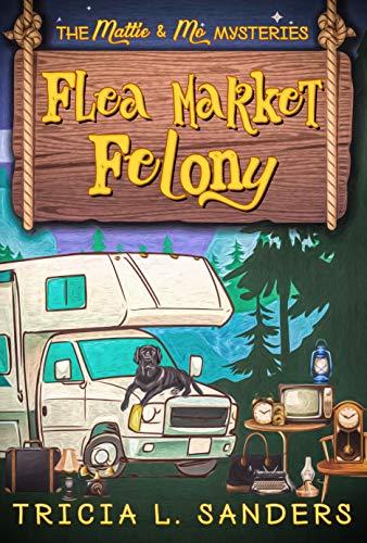 Flea Market Felony: A Cozy Mystery Novel (The Mattie and Mo Mysteries Book 1) by [Tricia L. Sanders]