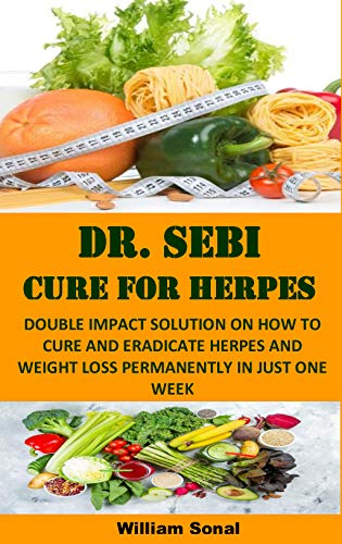 DR. SEBI CURE FOR HERPES: DOUBLE IMPACT SOLUTION ON HOW TO CURE AND ERADICATE HERPES AND WEIGHT LOSS PERMANENTLY IN JUST ONE WEEK (English Edition)