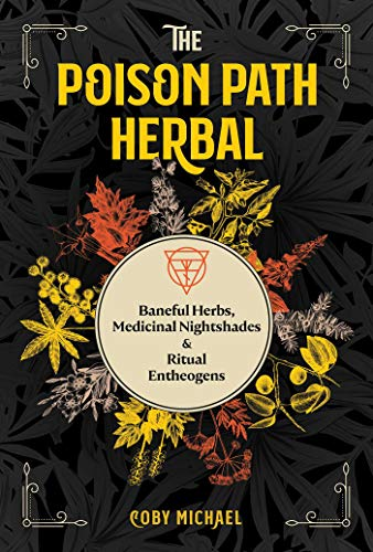 The Poison Path Herbal: Baneful Herbs, Medicinal Nightshades, and Ritual Entheogens