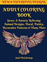 Adult Coloring Book: Stress & Anxiety Relieving Animal Designs, Floral, Paisley, Decorative Patterns & Many More