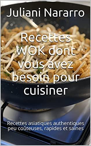 Recettes WOK dont vous avez besoin pour cuisiner: Recettes asiatiques authentiques peu coûteuses, rapides et saines (French Edition)