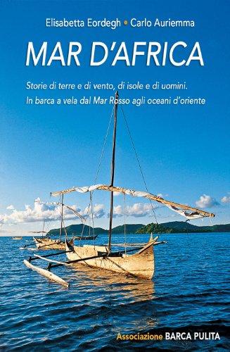 Mar d'Africa.: Storie di terre e di vento, di isole e di uomini: in barca a vela dal Mar Rosso verso gli oceani d'Oriente