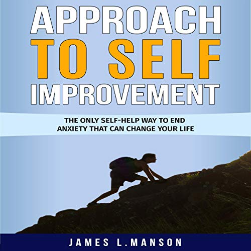 Approach to Self Improvement: The Only Self-Help Way to End Anxiety That Can Change Your Life audiobook cover art