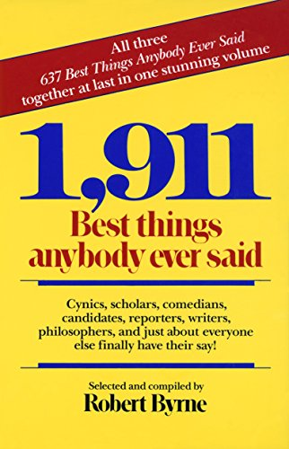 1,911 Best Things Anybody Ever Said: Cynics, Scholars, Comedians, Candidates, Reporters, Writers, Philosophers, and Just About Everyone Else Finally Have Their Say!