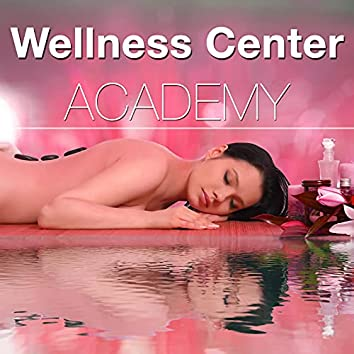 Wellness Center Academy - the Best Relaxing New Age Zen Vibes for Spas, Massage Treatments, Swimming Pools and More to Find Tranquility and Deep Relaxation States