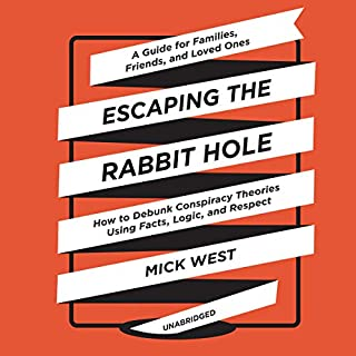 Escaping the Rabbit Hole     How to Debunk Conspiracy Theories Using Facts, Logic, and Respect              Written by:                                                                                                                                 Mick West                               Narrated by:                                                                                                                                 Ralph Lister                      Length: 11 hrs and 17 mins     13 ratings     Overall 4.2