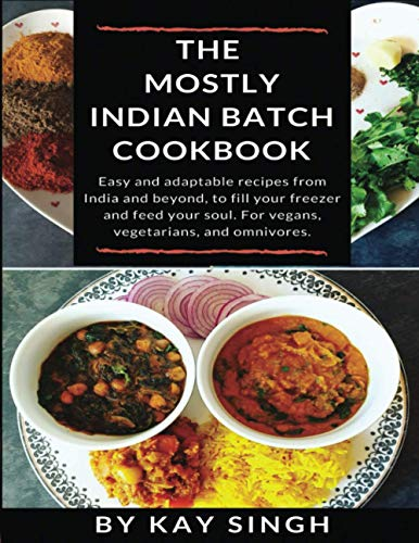 The Mostly Indian Batch Cookbook: Easy and adaptable recipes from India and beyond, to fill your freezer and feed your soul. For vegans, vegetarians, and omnivores.