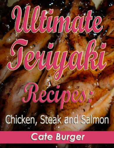 Ultimate Teriyaki Recipes: Chicken, Steak and Salmon