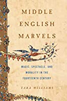 Middle English Marvels: Magic, Spectacle, and Morality in the Fourteenth Century