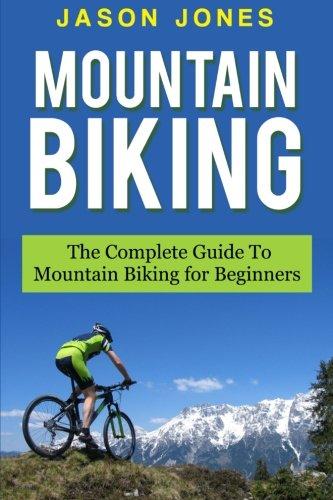 Mountain Biking: The Complete Guide To Mountain Biking For Beginners