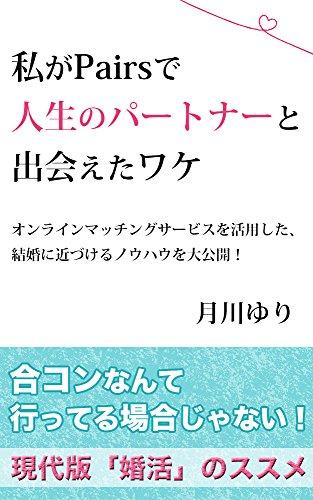 watashi ga pairs de jinsei no patona ni deaeta wake: online matching service wo riyoushita kekkon ni chikazukeru nouhau wo daikoukai (Japanese Edition)