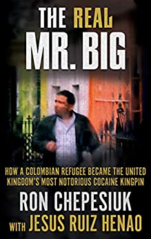 [Ron Chepesiuk, Jesus Ruiz-Henao]のTHE REAL MR. BIG: How a Colombian Refugee Became the United Kingdom's Most Notorious Cocaine Kingpin (English Edition)