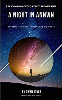 A Night In Annwn: The Story Of The Near-Death Experience of Willy Jones (Annwn - Heaven Book 1) by [Owen Jones]