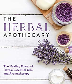 The Herbal Apothecary  Healing Power of Herbs Essential Oils and Aromatherapy