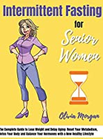 Intermittent fasting for Senior Women: The Complete Guide to Lose Weight and Delay Aging: Reset Your Metabolism, Detox Your Body and Balance Your Hormones with a New Healthy Lifestyle