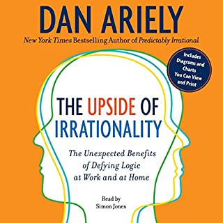 The Upside of Irrationality     The Unexpected Benefits of Defying Logic at Work and at Home              Written by:                                                                                                                                 Dan Ariely                               Narrated by:                                                                                                                                 Simon Jones                      Length: 8 hrs and 18 mins     2 ratings     Overall 4.0