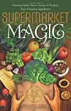 Supermarket Magic: Creating Spells, Brews, Potions & Powders from Everyday Ingredients
