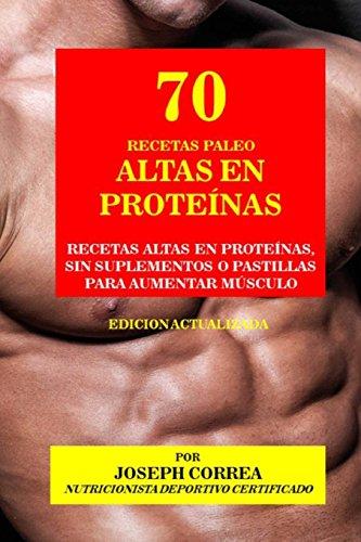 70 Recetas Paleo Altas en Proteínas: Recetas Altas en Proteínas, sin Suplementos o Pastillas para Aumentar Músculo