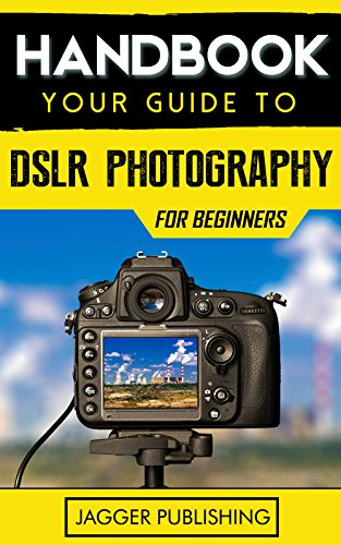 Handbook: Your Guide to DSLR Photography for Beginners (Photography for Beginners, Digital Photography, Camera, Digital Camera, DSLR, DSLR Photography, Photography) (English Edition)