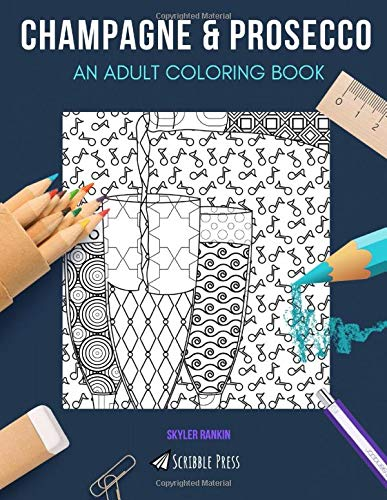 CHAMPAGNE & PROSECCO: AN ADULT COLORING BOOK: An Awesome Coloring Book For Adults