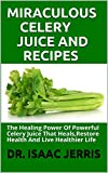 MIRACULOUS CELERY JUICE AND RECIPES: The Healing Power Of Powerful Celery Juice That Heals,Restore Health And Live Healthier Life