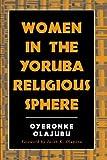 Women in the Yoruba Religious Sphere (Mcgill Studies in the History of Religions, a Series Devoted to International Scholarship) - Oyeronke Olajubu
