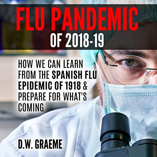 Flu Pandemic of 2018-2019: How Can We Learn From the Spanish Flu Epidemic of 1918 and Prepare for What's Coming audiobook cover art