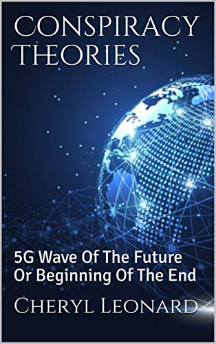 Conspiracy Theories: 5G Wave Of The Future Or Beginning Of The End by [Cheryl Leonard]