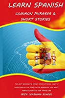 Learn Spanish: Common Phrases & Short Stories: The Best Beginner's Easily Speak Spanish. How to Learn Quickly in Your Car or Wherever You Want. Perfect Exercises for Travelling