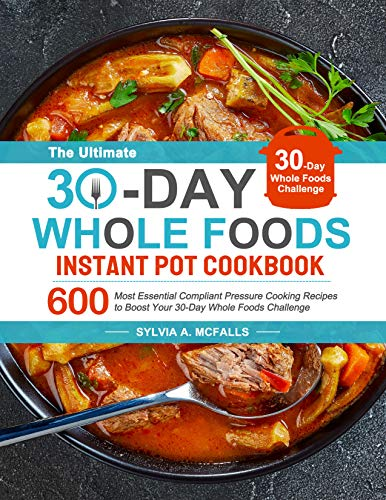 The Ultimate 30-Day Whole Foods Instant Pot Cookbook: Most Essential Compliant Pressure Cooking Recipes to Boost Your 30-Day Whole Foods Challenge