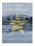 The Congo Free State: The History and Legacy of the Colony Established by King Leopold II of Belgium