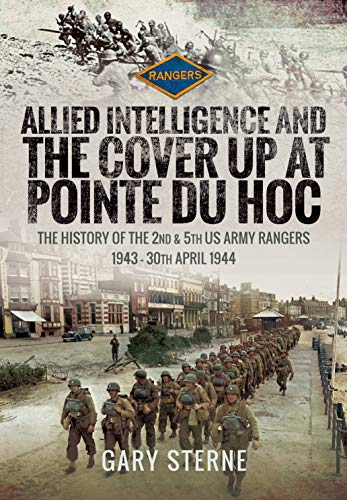 Sterne, G: Allied Intelligence and the Cover Up at Pointe Du: The History of the 2nd & 5th US Army Rangers, 1943 - 30th April 1944