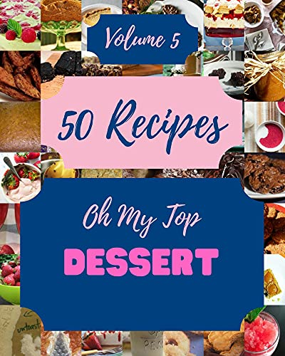 Oh My Top 50 Dessert Recipes Volume 5: A Must-have Dessert Cookbook for Everyone (English Edition)