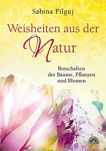 Weisheiten aus der Natur: Botschaften der Bäume, Pflanzen und Blumen