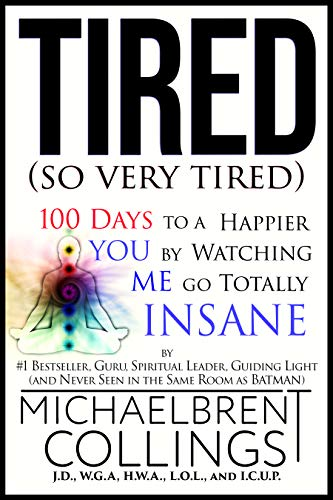 Tired (so very tired): 100 Days to a Better YOU by Watching ME Go Totally INSANE