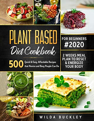 Plant Based Diet Cookbook for Beginners: 500 Quick & Easy, Affordable Recipes that Novice and Busy People Can Do | 2 Weeks Meal Plan to Reset and Energize Your Body