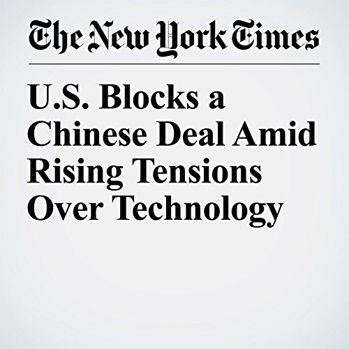 U.S. Blocks a Chinese Deal Amid Rising Tensions Over Technology copertina