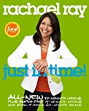 Rachael Ray: Just in Time: All-New 30-Minutes Meals, plus Super-Fast 15-Minute Meals and Slow It Down 60-Minute Meals: A Cookbook