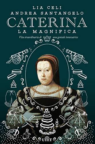 Caterina la Magnifica: Vita straordinaria di una geniale innovatrice