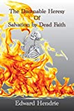 The Damnable Heresy Of Salvation by Dead Faith