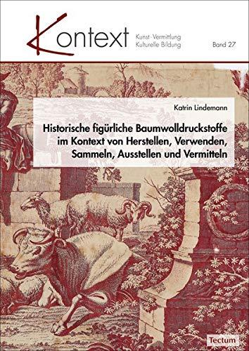 Historische figürliche Baumwolldruckstoffe im Kontext von Herstellen, Verwenden, Sammeln, Ausstellen und Vermitteln (Kontext Kunst - Vermittlung - Kulturelle Bildung, Band 27)