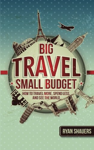 Big Travel, Small Budget: How to Travel More, Spend Less, and See the World