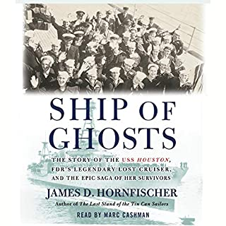 Ship of Ghosts     The Story of the USS Houston, FDR's Legendary Lost Cruiser, and the Epic Saga of of Her Survivors              By:                                                                                                                                 James D. Hornfischer                               Narrated by:                                                                                                                                 Mark Cashman                      Length: 17 hrs and 30 mins     226 ratings     Overall 4.4