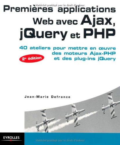 Premières applications Web avec Ajax, jQuery et PHP: 40 Ateliers pour mettre en oeuvre des moteurs Ajax-PHP et des plug-ins jQuery