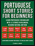 Portuguese Short Stories For Beginners (Vol 1): Learn Portuguese vocabulary with 12 stories in Bilingual...