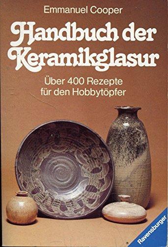 Handbuch der Keramikglasuren: Über 400 Rezepte für den Hobbytöpfer