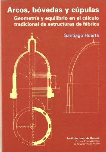 Arcos, bovedas y cupulas (dura): Geometría y equilibrio en el cálculo tradicional de estructuras de fábrica